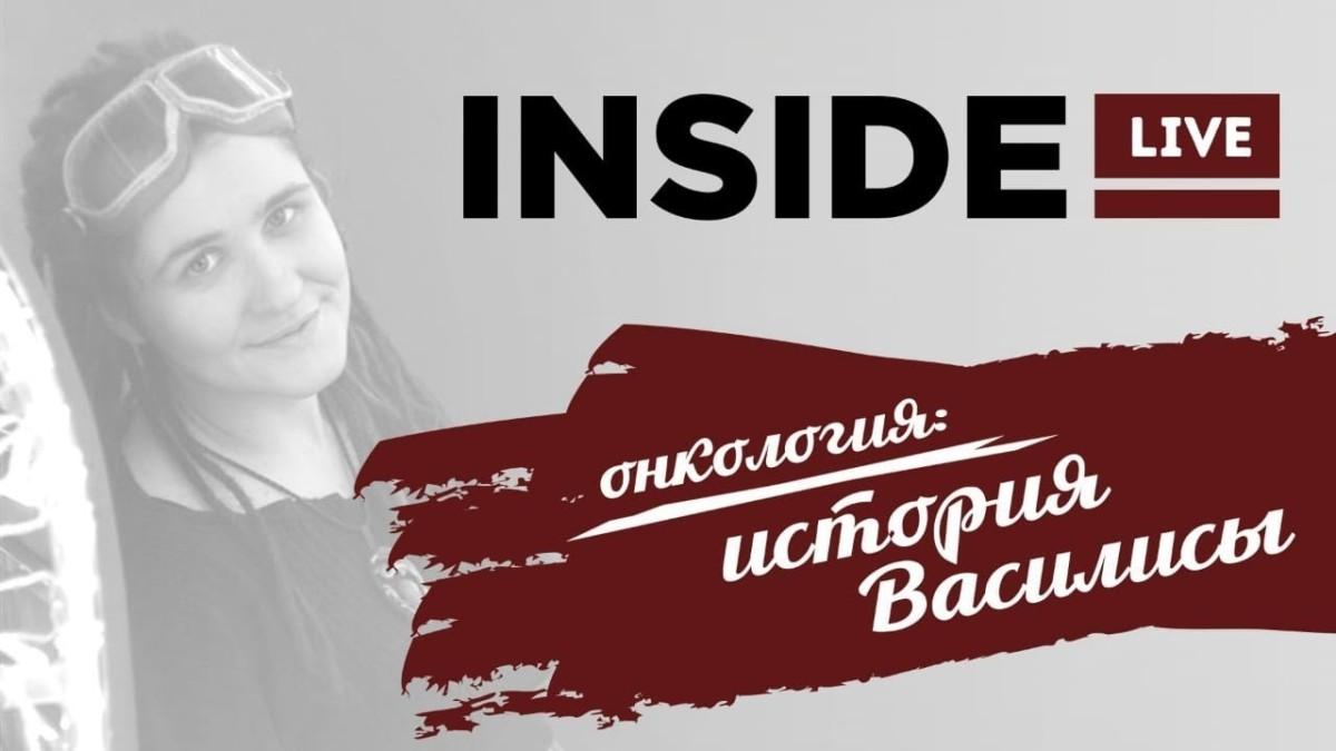 «INSIDE LIVE»: история Василисы, девушки, больной онлоколгией