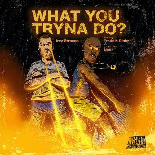Izzy Strange feat. Freddie Gibbs – «What You Tryna Do?»