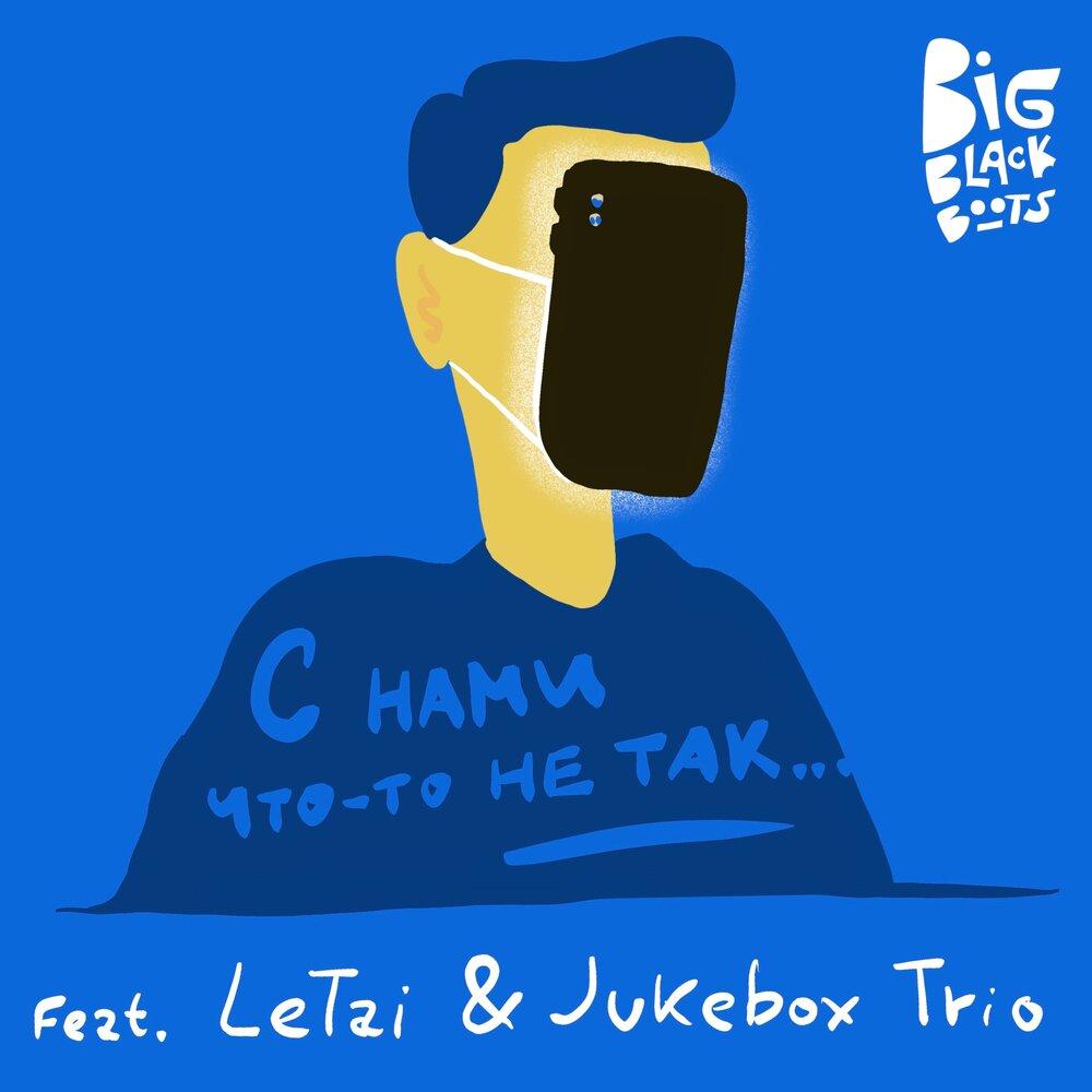 Big Black Boots — «С нами что-то не так» (feat. LeTai & Jukebox Trio)